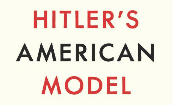 From the cover of Hitler's American Model, by James Q. Whitman. Princeton University Press.